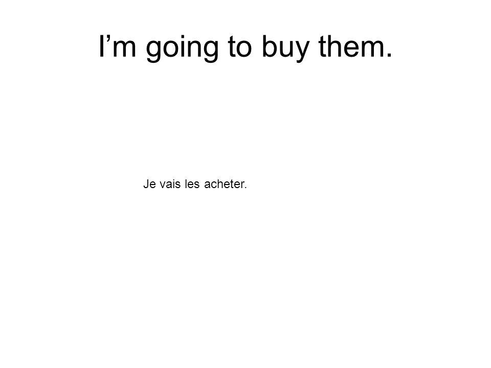 Im going to buy them. Je vais les acheter.