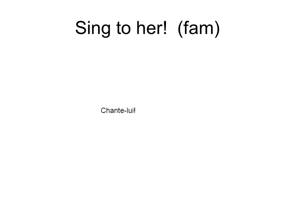 Sing to her! (fam) Chante-lui!