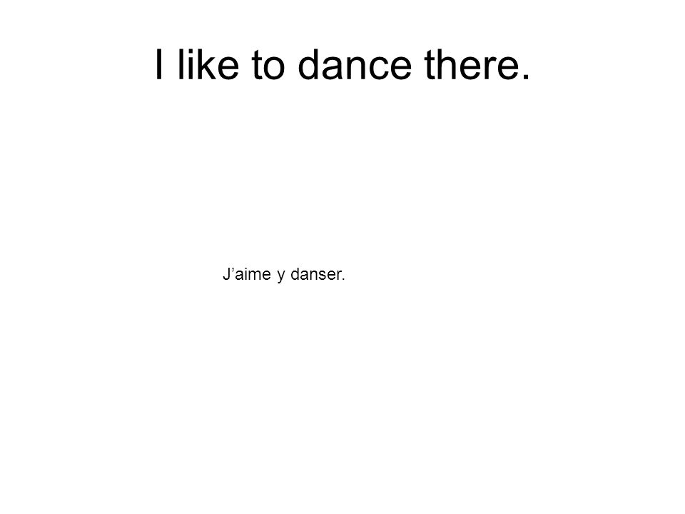 I like to dance there. Jaime y danser.