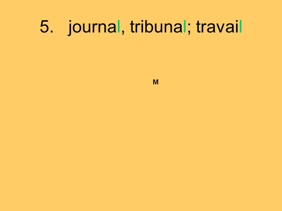 5. journal, tribunal; travail M