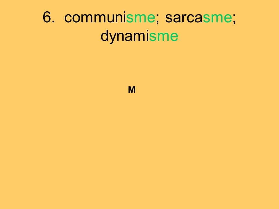6. communisme; sarcasme; dynamisme M