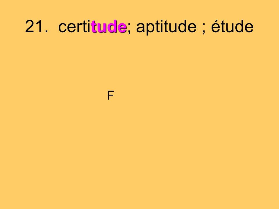 tude 21. certitude; aptitude ; étude F