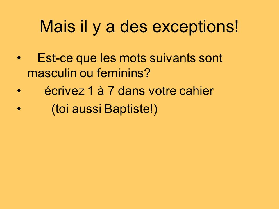Mais il y a des exceptions! Est-ce que les mots suivants sont masculin ou feminins? écrivez 1 à 7 dans votre cahier (toi aussi Baptiste!)