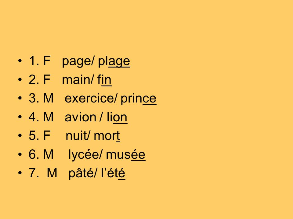 1.F page/ plage 2. F main/ fin 3. M exercice/ prince 4.