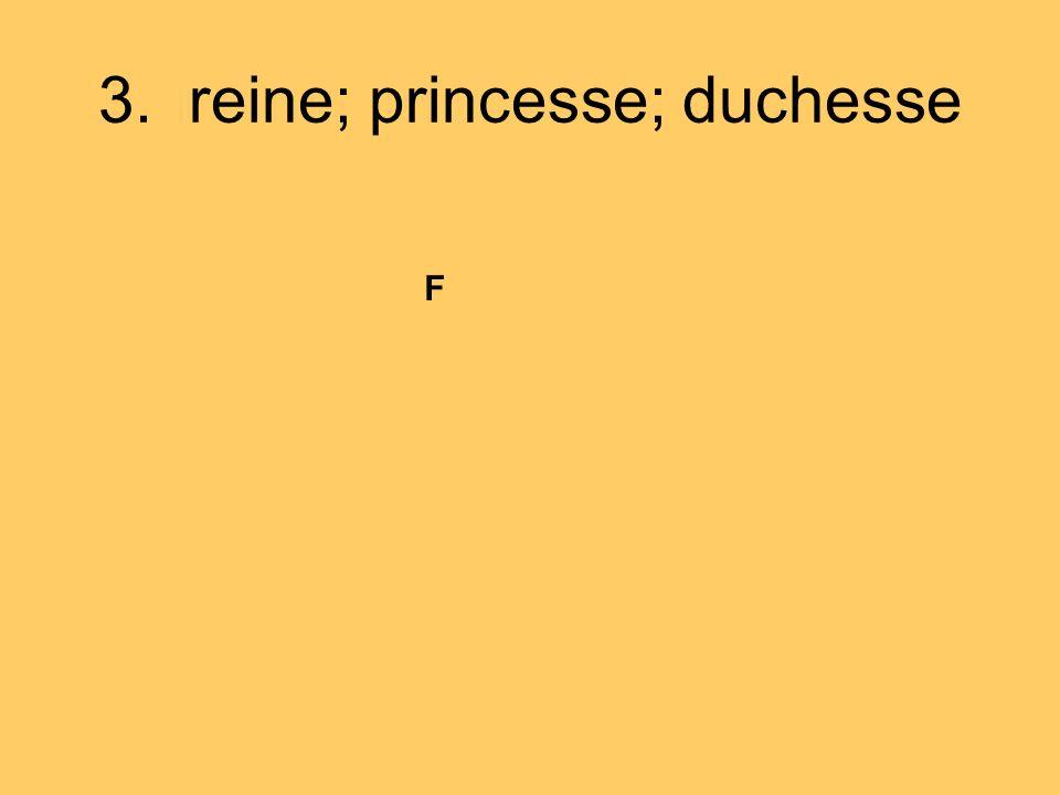 3. reine; princesse; duchesse F