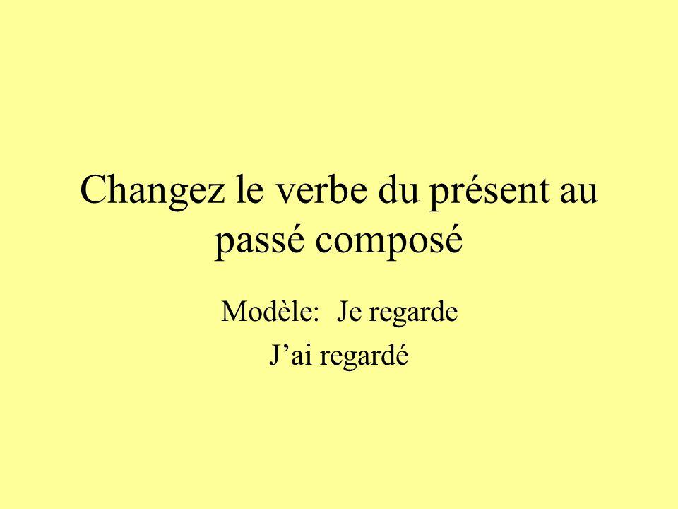 Changez le verbe du présent au passé composé Modèle: Je regarde Jai regardé