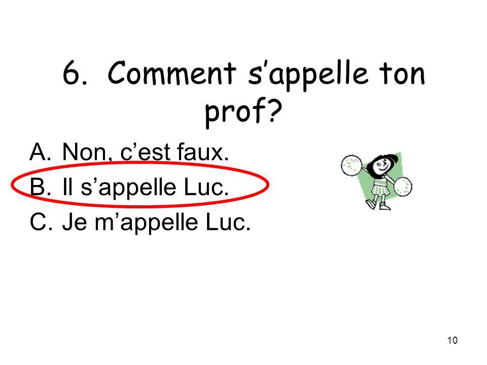 10 6. Comment sappelle ton prof? A.Non, cest faux. B.Il sappelle Luc. C.Je mappelle Luc.