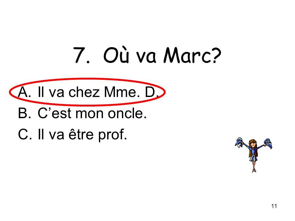 11 7. Où va Marc? A.Il va chez Mme. D. B.Cest mon oncle. C.Il va être prof.