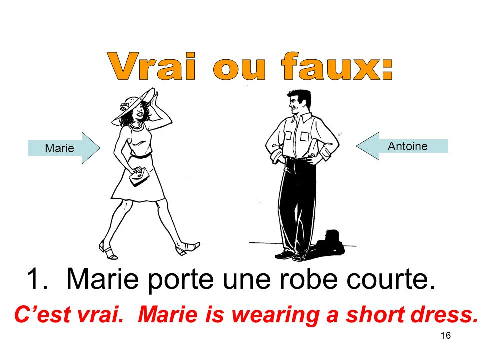 16 1. Marie porte une robe courte. Cest vrai. Marie is wearing a short dress. Marie Antoine