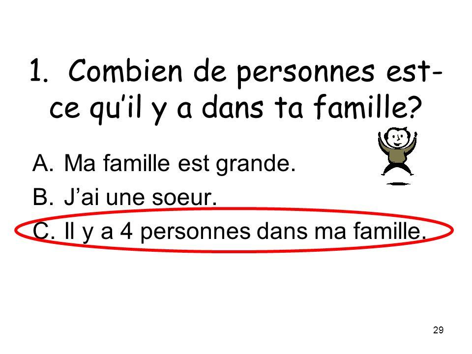 29 1. Combien de personnes est- ce quil y a dans ta famille? A.Ma famille est grande. B.Jai une soeur. C.Il y a 4 personnes dans ma famille.