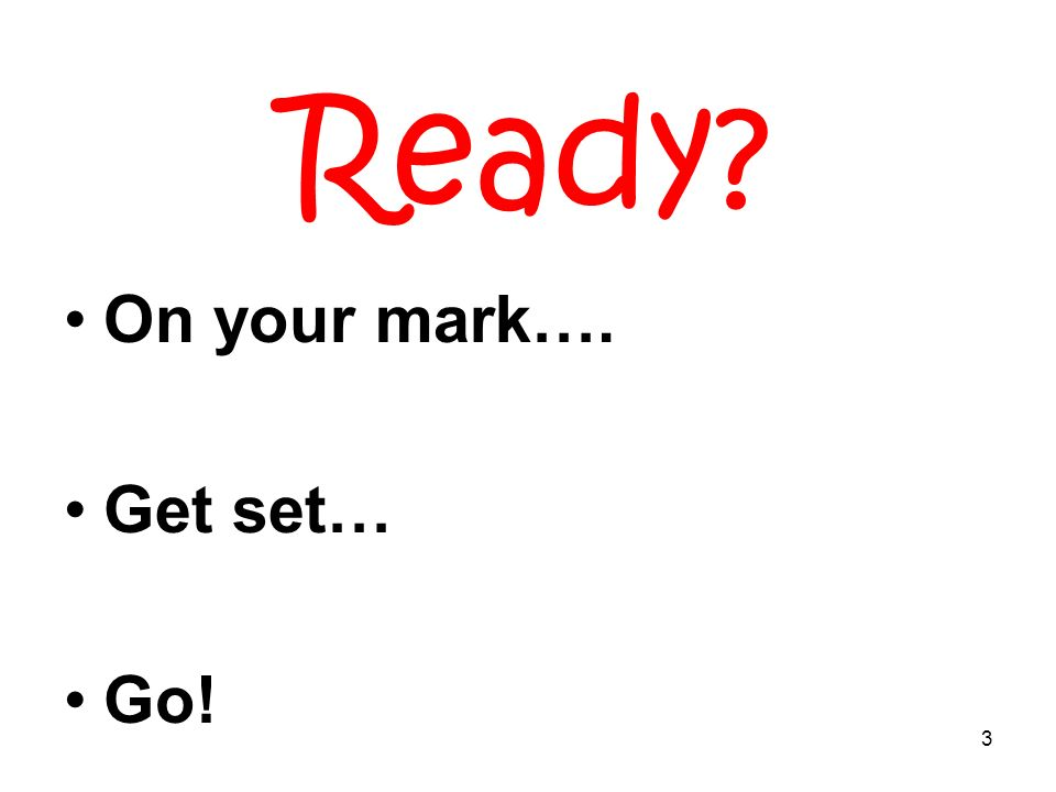 3 Ready On your mark…. Get set… Go!