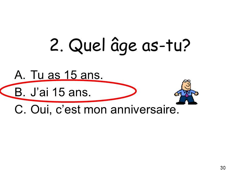 30 2. Quel âge as-tu? A.Tu as 15 ans. B.Jai 15 ans. C.Oui, cest mon anniversaire.