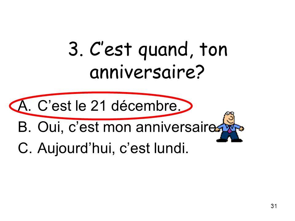 31 3. Cest quand, ton anniversaire? A.Cest le 21 décembre. B.Oui, cest mon anniversaire. C.Aujourdhui, cest lundi.