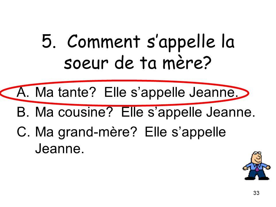 33 5. Comment sappelle la soeur de ta mère? A.Ma tante? Elle sappelle Jeanne. B.Ma cousine? Elle sappelle Jeanne. C.Ma grand-mère? Elle sappelle Jeann