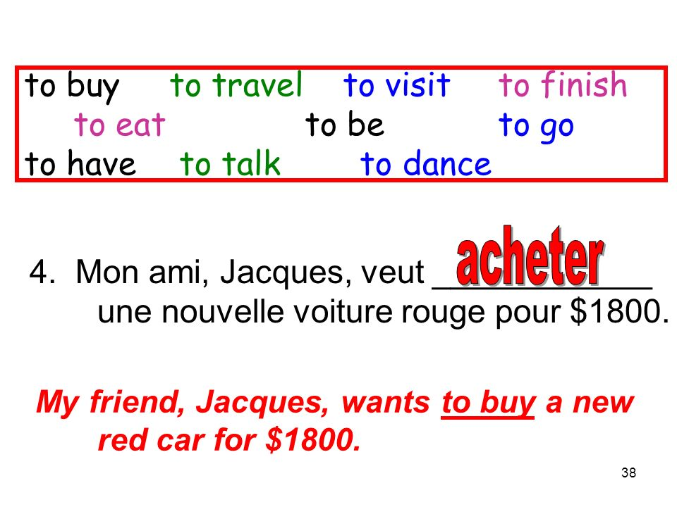 38 4. Mon ami, Jacques, veut ____________ une nouvelle voiture rouge pour $1800. My friend, Jacques, wants to buy a new red car for $1800. to buy to t
