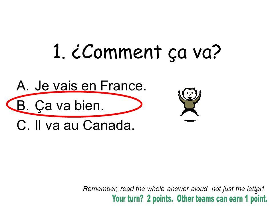 5 1. ¿Comment ça va? A.Je vais en France. B.Ça va bien. C.Il va au Canada. Remember, read the whole answer aloud, not just the letter!
