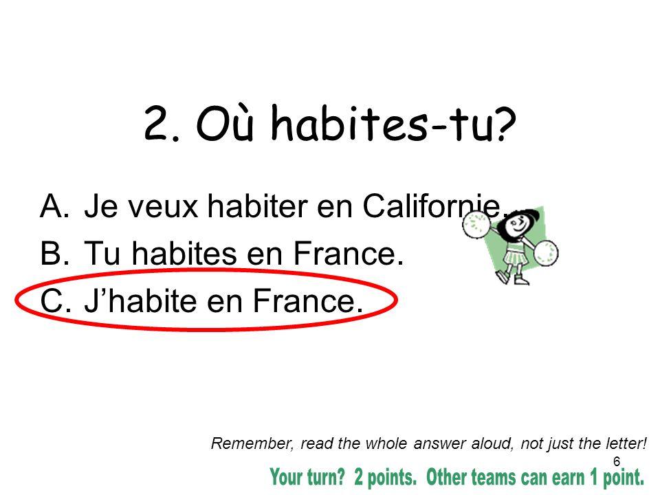 6 2. Où habites-tu? A.Je veux habiter en Californie. B.Tu habites en France. C.Jhabite en France. Remember, read the whole answer aloud, not just the