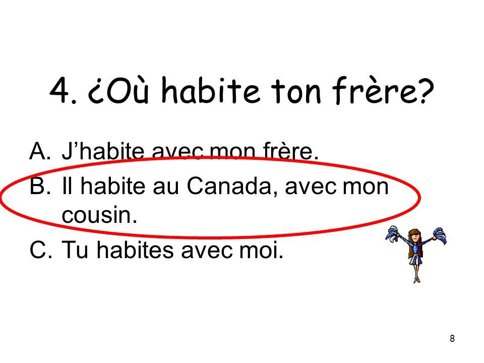 8 4. ¿Où habite ton frère? A.Jhabite avec mon frère. B.Il habite au Canada, avec mon cousin. C.Tu habites avec moi.