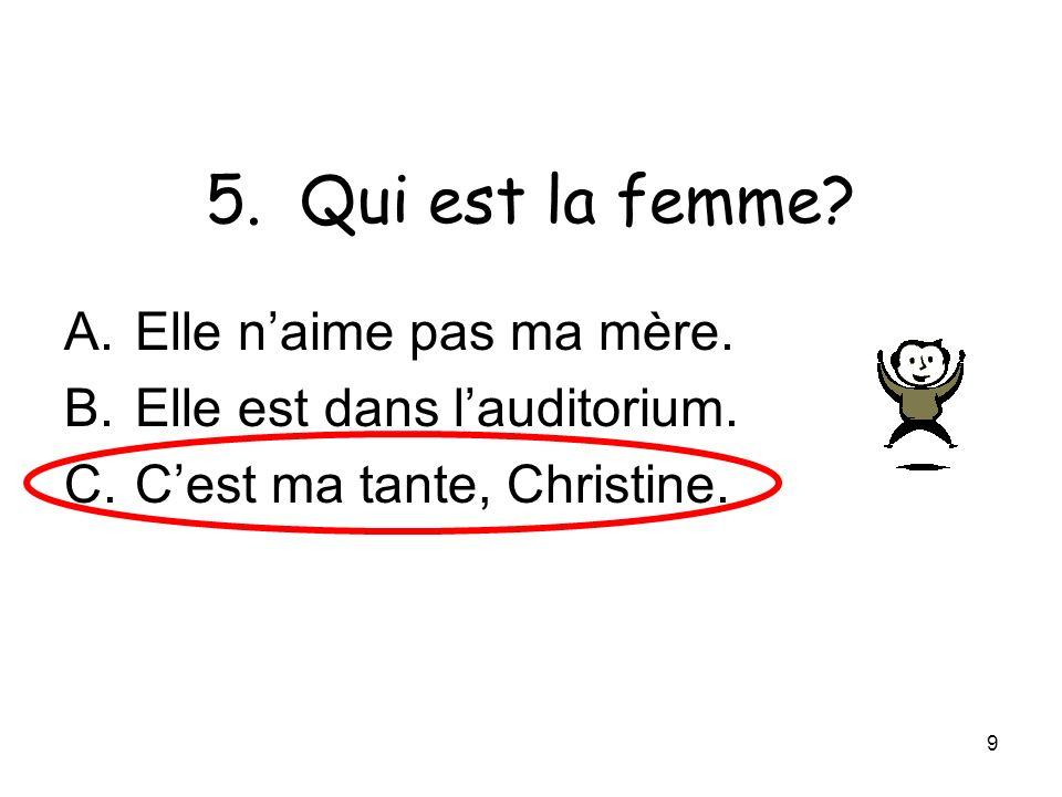 9 5. Qui est la femme? A.Elle naime pas ma mère. B.Elle est dans lauditorium. C.Cest ma tante, Christine.