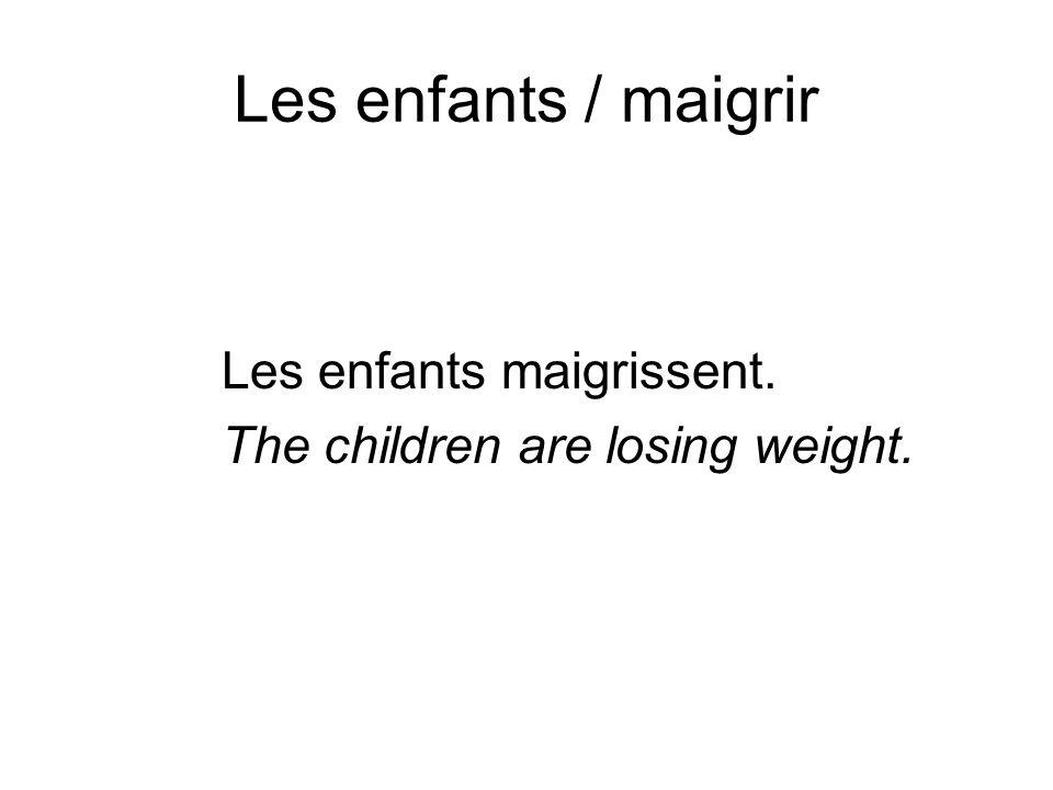 Les enfants / maigrir Les enfants maigrissent. The children are losing weight.