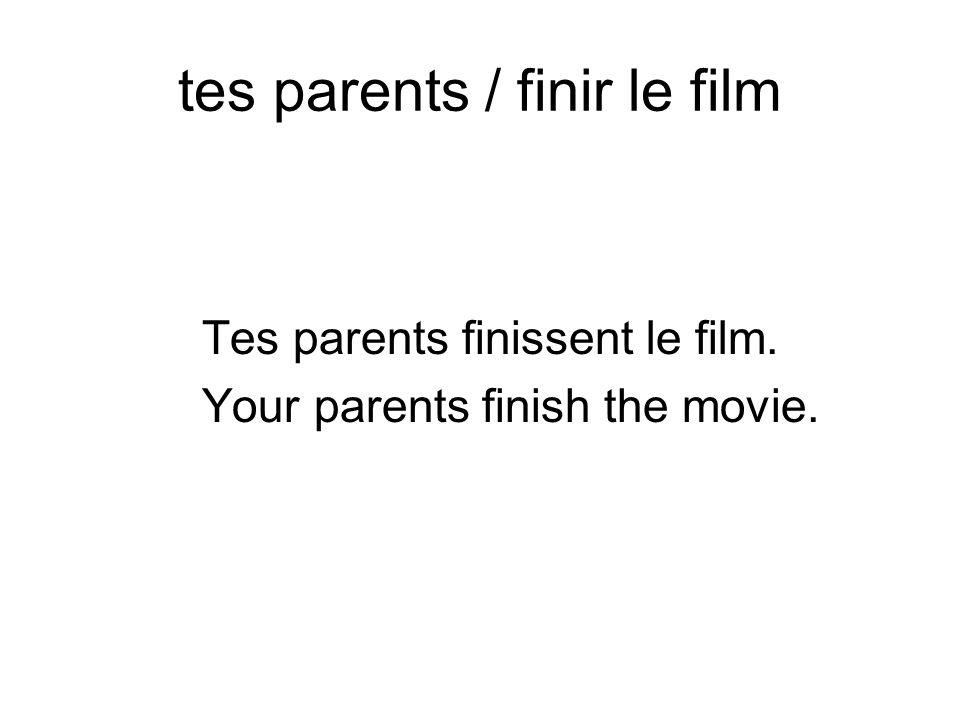 tes parents / finir le film Tes parents finissent le film. Your parents finish the movie.