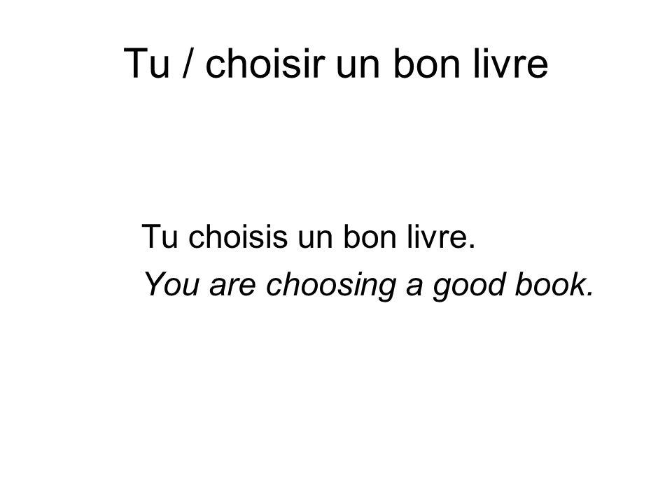 Tu / choisir un bon livre Tu choisis un bon livre. You are choosing a good book.