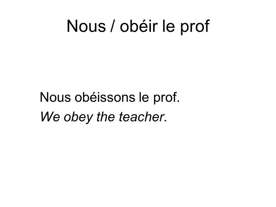 Nous / obéir le prof Nous obéissons le prof. We obey the teacher.