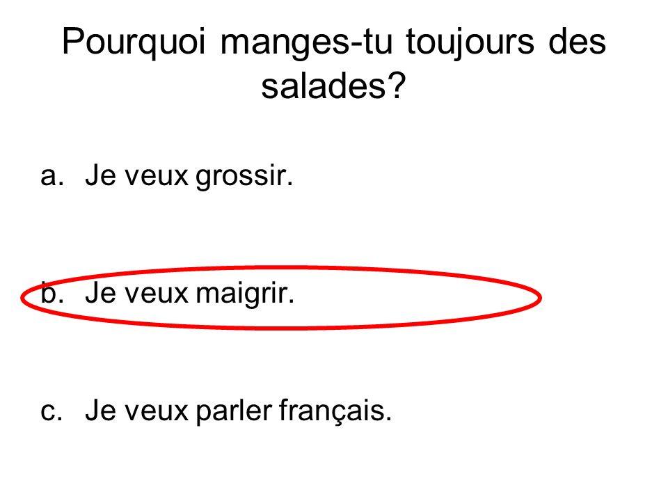 Pourquoi manges-tu toujours des salades? a.Je veux grossir. b.Je veux maigrir. c.Je veux parler français.