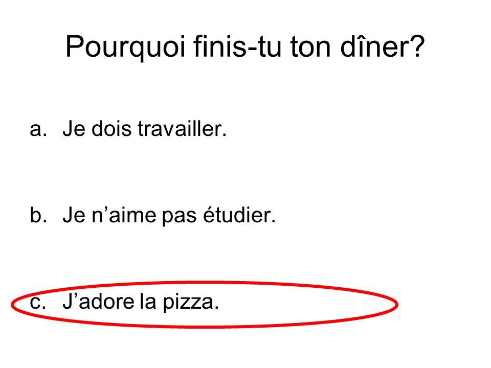 Pourquoi finis-tu ton dîner? a.Je dois travailler. b.Je naime pas étudier. c.Jadore la pizza.