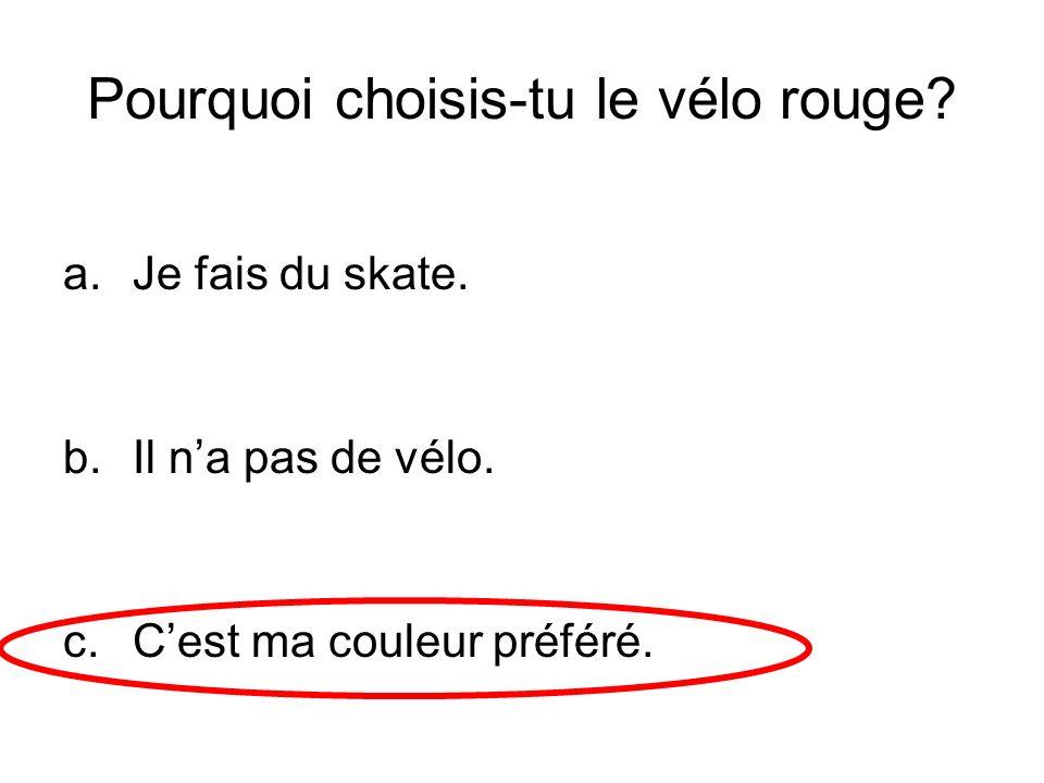 Pourquoi choisis-tu le vélo rouge? a.Je fais du skate. b.Il na pas de vélo. c.Cest ma couleur préféré.