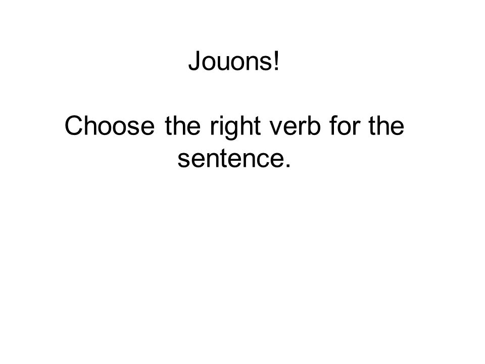 Jouons! Choose the right verb for the sentence.