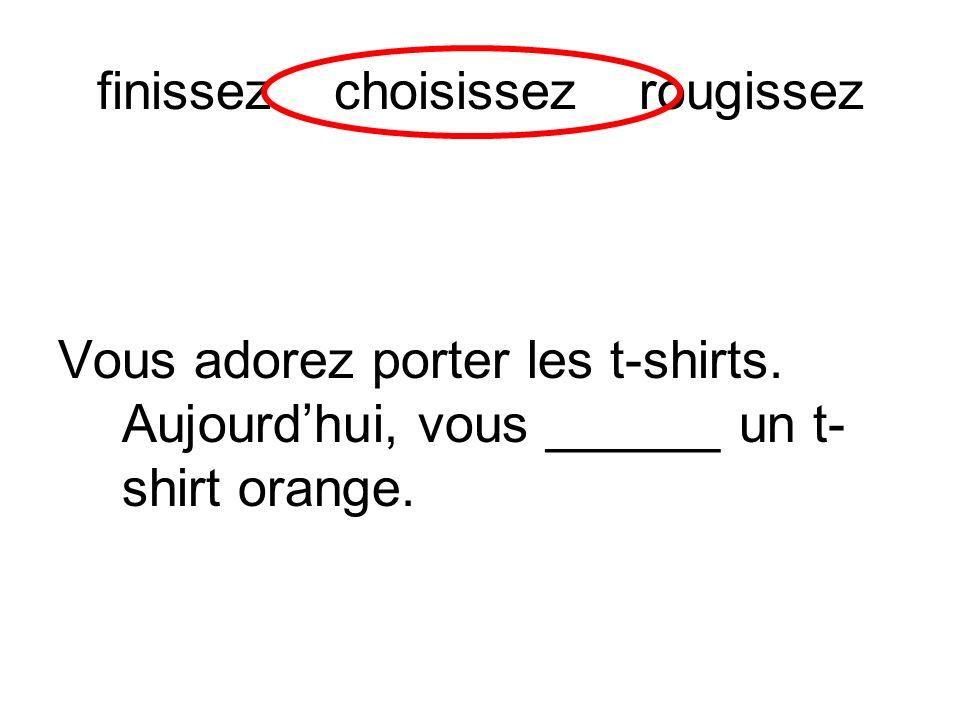 finissez choisissez rougissez Vous adorez porter les t-shirts. Aujourdhui, vous ______ un t- shirt orange.