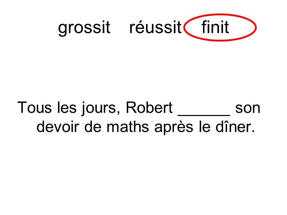grossit réussitfinit Tous les jours, Robert ______ son devoir de maths après le dîner.