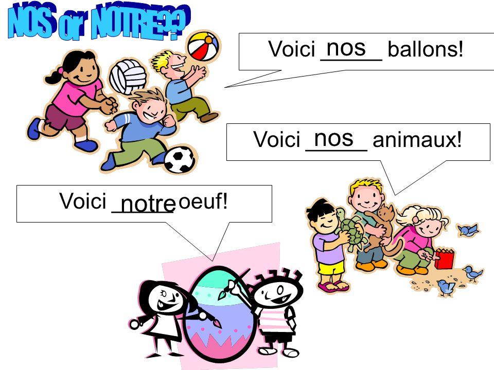 Voici _____ ballons! Voici _____ animaux! Voici _____ oeuf! nos notre