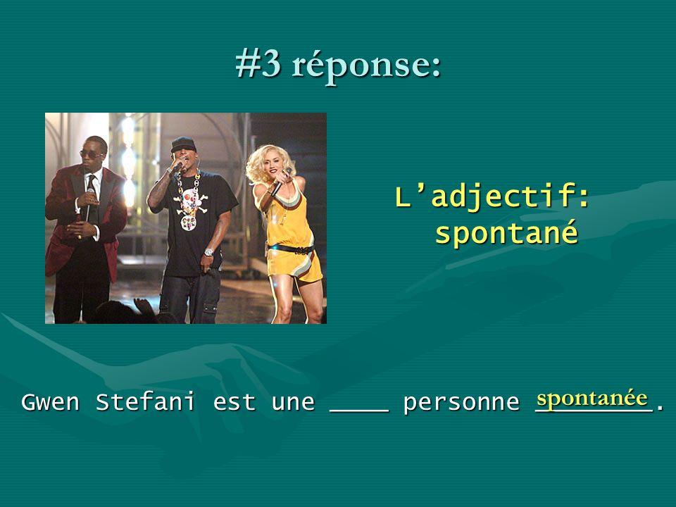#3 réponse: Ladjectif: spontané Gwen Stefani est une ____ personne ________. spontanée