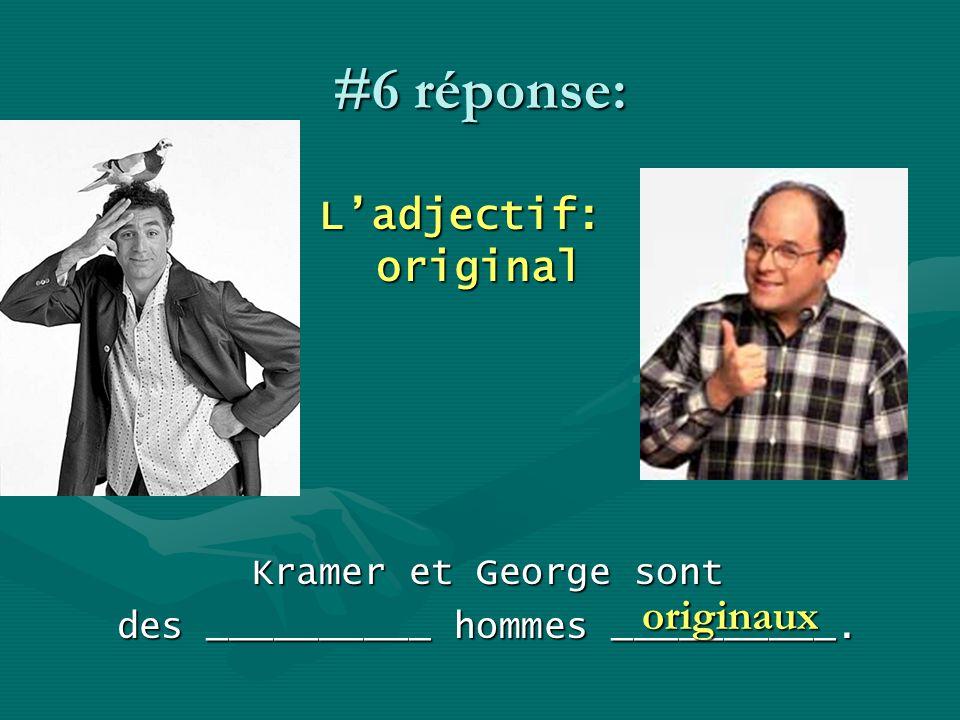 #6 réponse: Ladjectif: original Kramer et George sont des __________ hommes __________. originaux