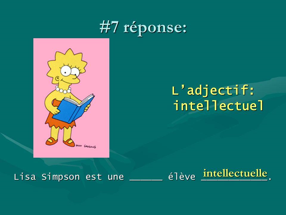 #7 réponse: Ladjectif: intellectuel Lisa Simpson est une ______ élève ____________. intellectuelle
