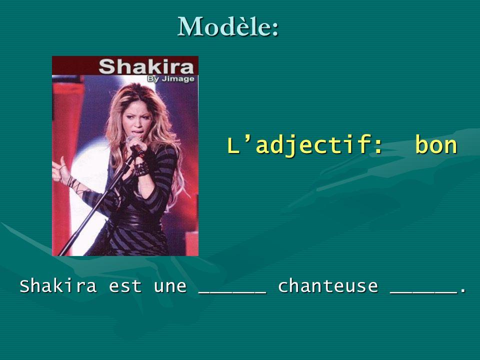 Modèle: Ladjectif: bon Shakira est une ______ chanteuse ______.