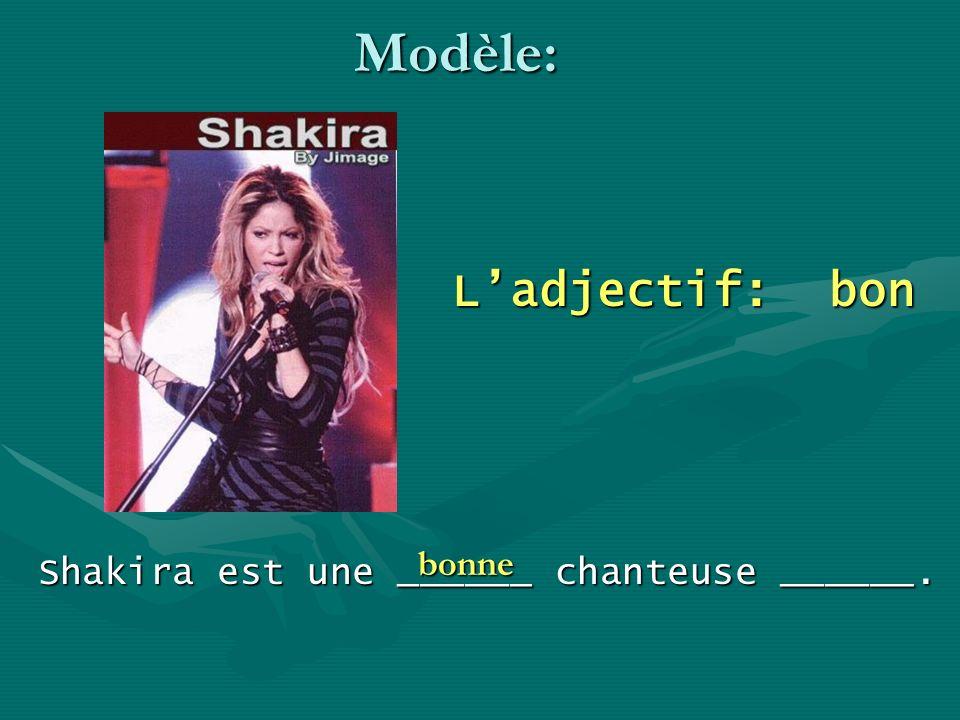Modèle: Ladjectif: bon Shakira est une ______ chanteuse ______. bonne