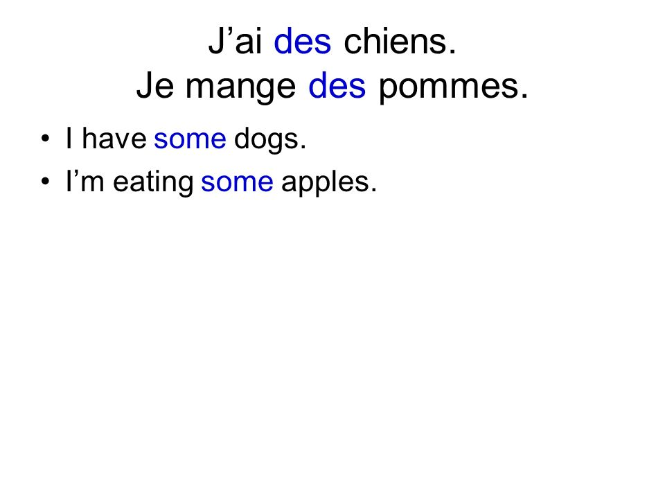 Jai des chiens. Je mange des pommes. I have some dogs. Im eating some apples.