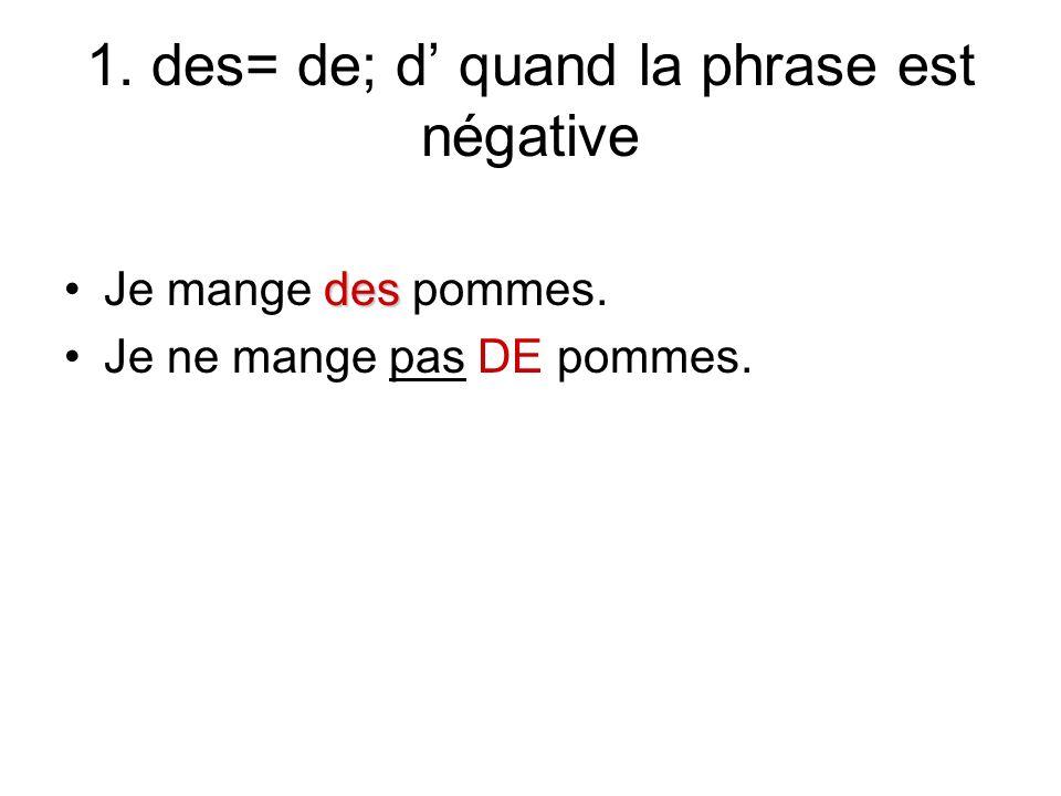 1. des= de; d quand la phrase est négative desJe mange des pommes. Je ne mange pas DE pommes.