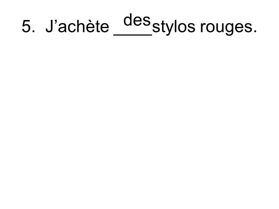 5. Jachète ____stylos rouges. des