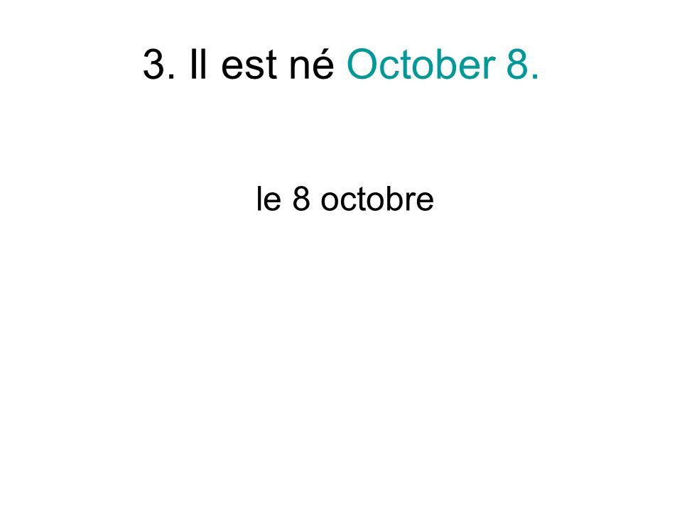 3. Il est né October 8. le 8 octobre