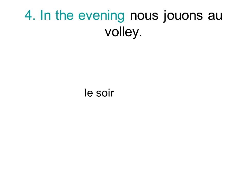 4. In the evening nous jouons au volley. le soir