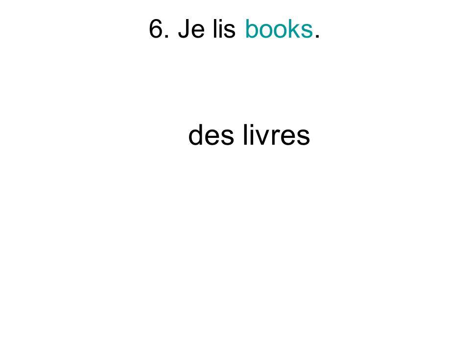 6. Je lis books. des livres