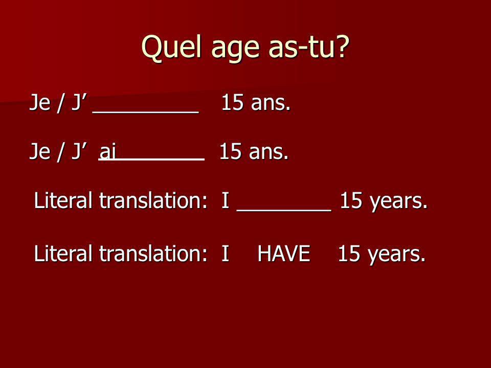 Quel age as-tu? Je / J _________ 15 ans. Je / J ai 15 ans. Literal translation: I ________ 15 years. Literal translation: I HAVE 15 years.