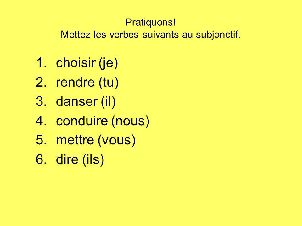 Pratiquons! Mettez les verbes suivants au subjonctif. 1.choisir (je) 2.rendre (tu) 3.danser (il) 4.conduire (nous) 5.mettre (vous) 6.dire (ils)