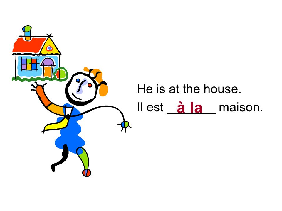 He is at the house. Il est _______ maison. à la