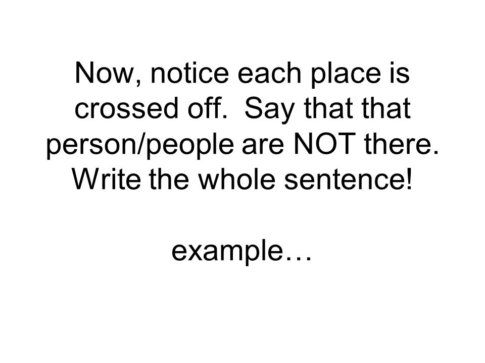 Now, notice each place is crossed off. Say that that person/people are NOT there. Write the whole sentence! example…