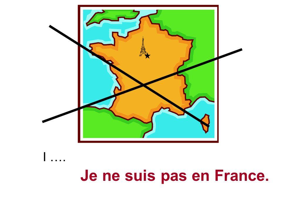 I …. Je ne suis pas en France.